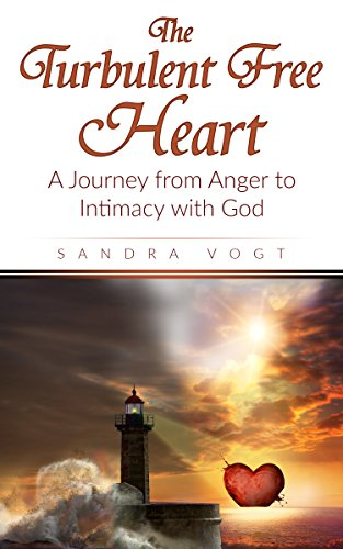 The Turbulent Free Heart: A Journey from Anger to Intimacy with God by Sandra Vogt
