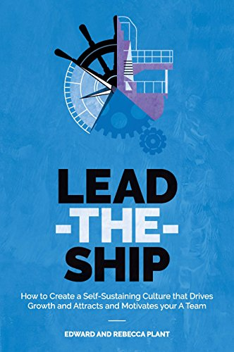 Lead-the-Ship: How to Create a Self-Sustaining Business Culture That Drives Growth and Attracts and Motivates Your A-Team by Edward Plant