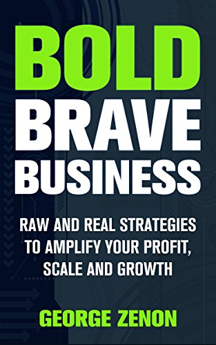 Bold Brave Business: Raw and Real Strategies to Amplify Your Profit, Scale and Growth by George Zenon