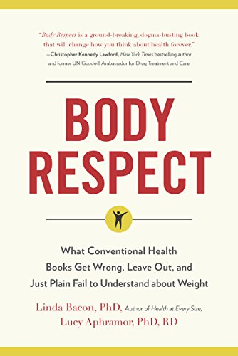Body Respect: What Conventional Health Books Get Wrong, Leave Out, and Just Plain Fail to Understand about Weight by Linda Bacon