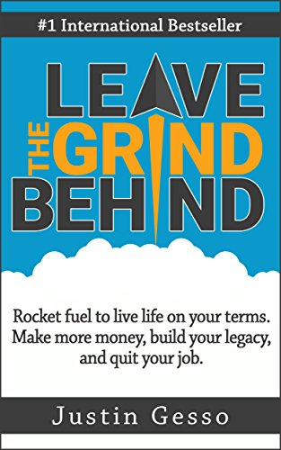 Leave The Grind Behind: Rocket fuel to live life on your terms. Make more money, build your legacy, and quit your job. by Justin Gesso