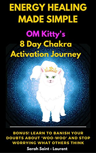 Energy Healing Made Simple Om Kitty's 8 Day Chakra Activation Journey by Sarah Saint-Laurent