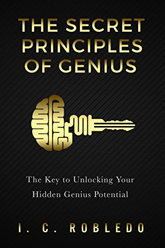 The Secret Principles of Genius: The Key to Unlocking Your Hidden Genius Potential by I. C. Robledo