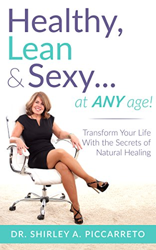 Healthy, Lean & Sexy...At Any Age!: Transform Your Life With The Secrets of Natural Healing by Shirley Piccarreto