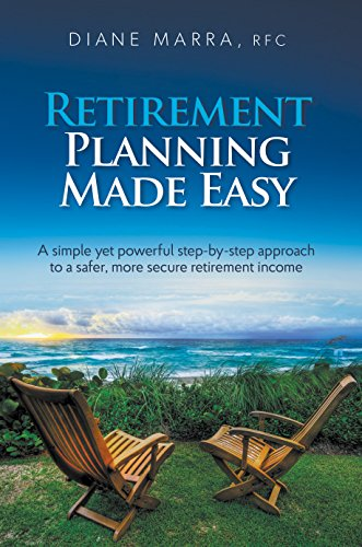 Retirement Planning Made Easy: A simple yet powerful step-by-step approach to a safer, more secure retirement income by Diane Marra