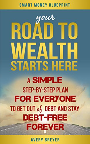 Your Road to Wealth Starts Here: A Simple Step-by-Step Plan for Everyone to Get Rid of Debt and Stay Debt-Free Forever! by Avery Breyer