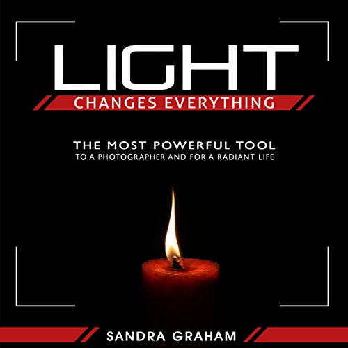 Light Changes Everything: The Most Powerful Tool To A Photographer and For A Radiant Life by Sandra Graham