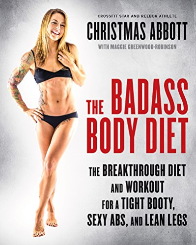 The Badass Body Diet: The Breakthrough Diet and Workout for a Tight Booty, Sexy Abs, and Lean Legs by Christmas Abbott
