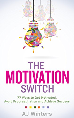 The Motivation Switch: 77 Ways to Get Motivated, Avoid Procrastination, and Achieve Success by AJ Winters