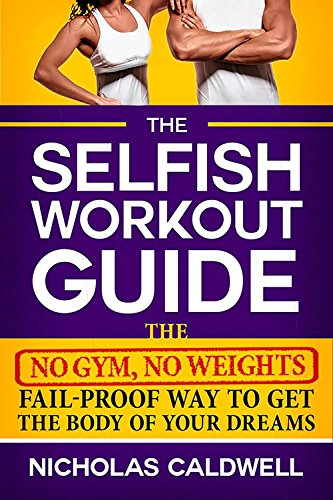 The Selfish Workout Guide: The No Gym, No Weights, Fail-Proof Way To Get The Body Of Your Dreams by Nicholas Caldwell