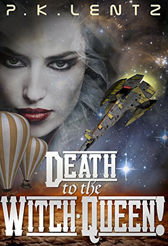 Death to the Witch-Queen!: A Post-Apocalyptic Western Steampunk Space Opera by P.K. Lentz