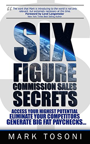 Six Figure Commission Sales Secrets: Access Your Highest Potential, Eliminate Your Competitors, and Generate Big, Fat Paychecks! by Mark Tosoni