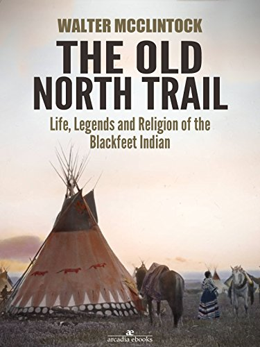The Old North Trail: Life, Legends and Religion of the Blackfeet Indians by Walter Mcclintock