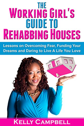 The Working Girl's Guide to Rehabbing Houses: Lessons on Overcoming Fear, Funding Your Dreams and Daring to Live a Life You Love by Kelly Campbell