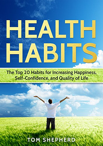 Health Habits: The Top 20 Habits of Increasing Happiness, Self-Confidence, and Quality of Life by Tom Shepherd