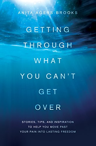 Getting Through What You Can't Get Over: Stories, Tips, and Inspiration to Help You Move Past Your Pain into Lasting Freedom by Anita Agers-Brooks