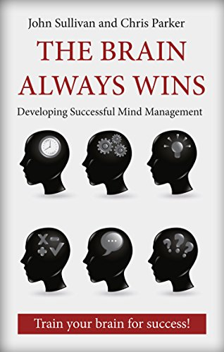 The Brain Always Wins: Improving your life through better brain management by John Sullivan