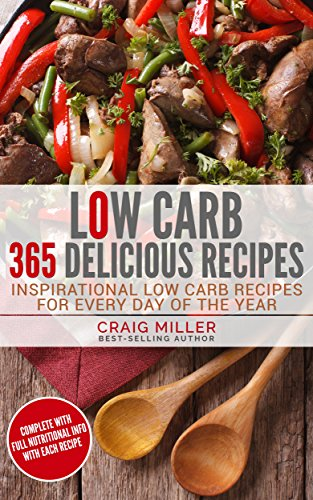 Low Carb: 365 Delicious Recipes Inspirational Low Carb Recipes For Every Day Of The Year by Craig Miller