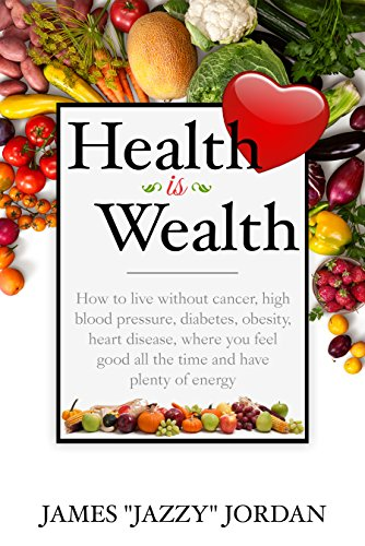 Health is Wealth: How to Live Without Cancer, High Blood Pressure, Diabetes, Obesity, and Heart Disease, Where You Feel Good All the Time and Have Plenty of Energy by James