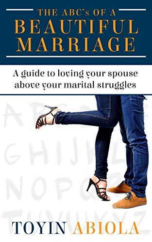 The ABC's of a Beautiful Marriage: A Guide to Loving Your Spouse Above Your Marital Struggles by Toyin Abiola