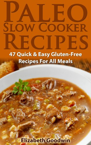 Paleo Slow Cooker Recipes: 47 Quick & Easy Gluten-Free Recipes For All Meals by Elizabeth Goodwin