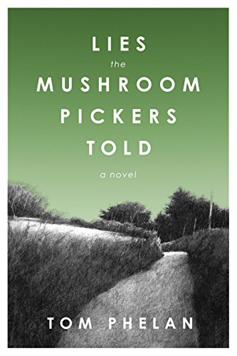 Lies the Mushroom Pickers Told: A Novel by Tom Phelan