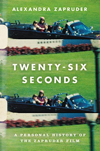 Twenty-Six Seconds: A Personal History of the Zapruder Film by Alexandra Zapruder