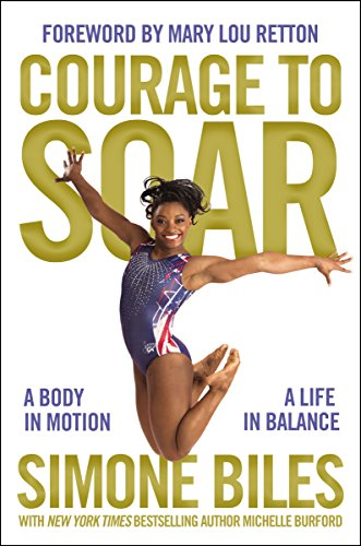 Courage to Soar (with Bonus Content): A Body in Motion, A Life in Balance by Simone Biles