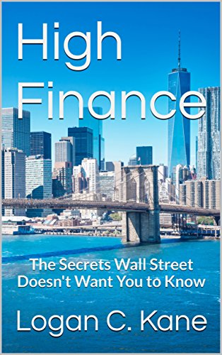 High Finance: The Secrets Wall Street Doesn't Want You to Know by Logan C. Kane