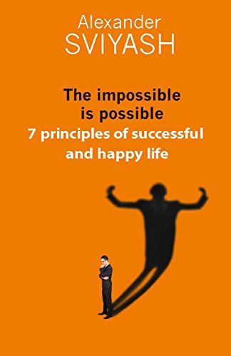 The impossible is possible. 7 principles of successful and happy life (Reasonable world Book 2) by Alexander Sviyash
