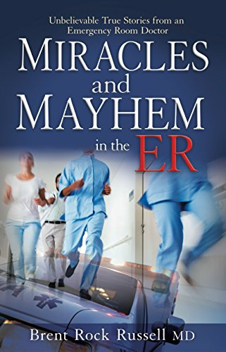 Miracles & Mayhem in the ER: Unbelievable True Stories from an Emergency Room Doctor by Brent Rock Russell