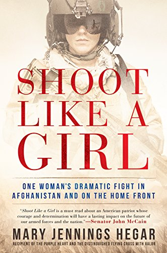 Shoot Like a Girl: One Woman's Dramatic Fight in Afghanistan and on the Home Front by Mary Jennings Hegar