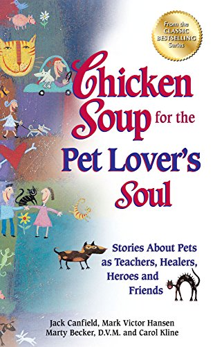 Chicken Soup for the Pet Lover's Soul: Stories About Pets as Teachers, Healers, Heroes and Friends by Jack Canfield