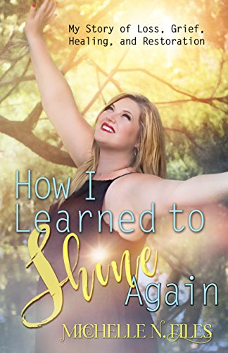 How I Learned to Shine Again: My Story of Loss, Grief, Healing, and Restoration by Michelle N. Files