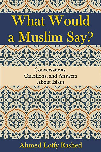 What Would a Muslim Say: Conversations, Questions, and Answers About Islam by Ahmed Lotfy Rashed