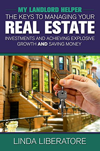 My Landlord Helper: Keys to Managing Your Real Estate Investments, Achieving Explosive Growth and Saving Money by Linda Liberatore
