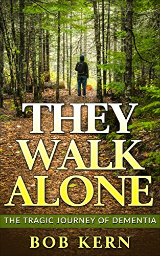 They Walk Alone: The Tragic Journey of Dementia by Bob Kern