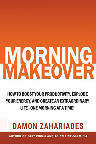 Morning Makeover: How To Boost Your Productivity, Explode Your Energy, and Create An Extraordinary Life - One Morning At A Time! by Damon Zahariades