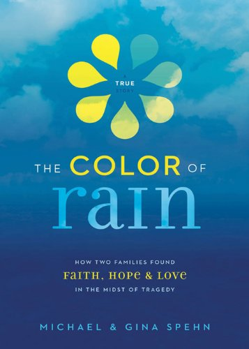 The Color of Rain: How Two Families Found Faith, Hope, and Love in the Midst of Tragedy by Michael Spehn