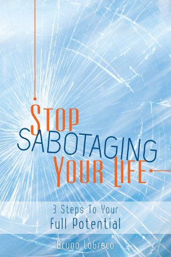 Stop Sabotaging Your Life: 3 Steps to Your Full Potential by Bruno LoGreco