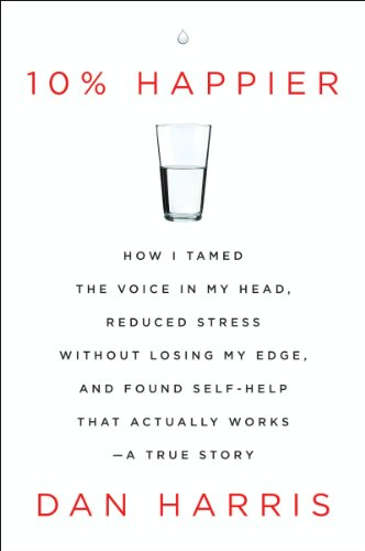 10% Happier: How I Tamed the Voice in My Head, Reduced Stress Without Losing My Edge, and Found Self-Help That Actually Works by Dan Harris