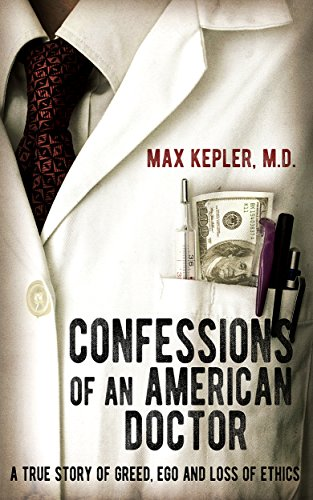 Confessions of an American Doctor: A true story of greed, ego and loss of ethics by Max Kepler