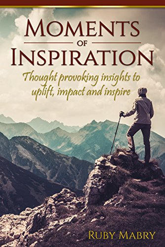 Moments of Inspiration : Thought provoking insights to uplift, impact and inspire by Ruby Mabry