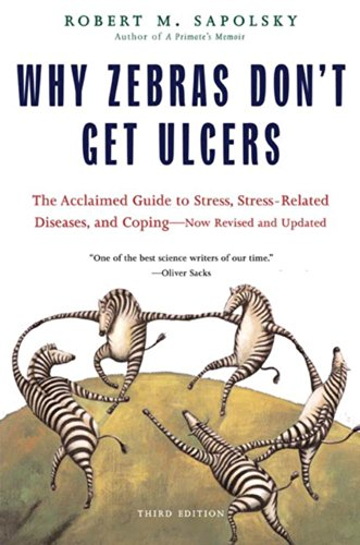 Why Zebras Don't Get Ulcers: The Acclaimed Guide to Stress, Stress-Related Diseases, and Coping - Now Revised and Updated by Robert M. Sapolsky