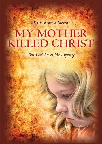 My Mother Killed Christ: But God Loves Me Anyway by Katie Roberta Stevens