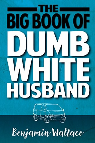 The Big Book of Dumb White Husband (Dumb White Husband Series 1) by Benjamin Wallace