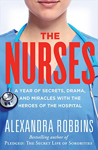 The Nurses: A Year of Secrets, Drama, and Miracles with the Heroes of the Hospital by Alexandra Robbins