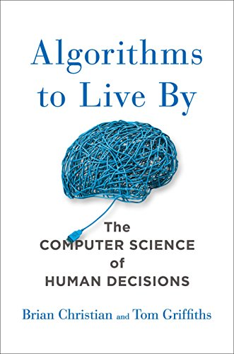 Algorithms to Live By: The Computer Science of Human Decisions by Brian Christian