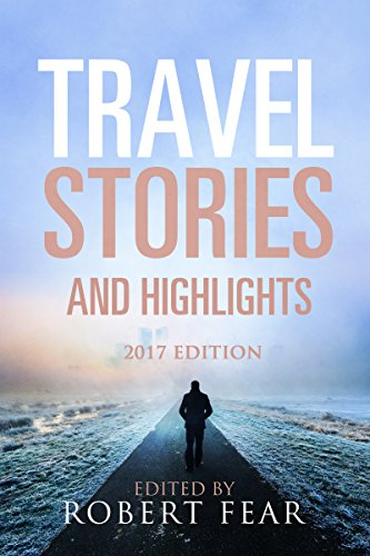 Travel Stories and Highlights: 2017 Edition by Robert Fear