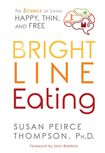 Bright Line Eating: The Science of Living Happy, Thin & Free by Susan Peirce Thompson Ph.D.